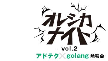 アドテク x golang勉強会 -オレシカナイトvol.2-