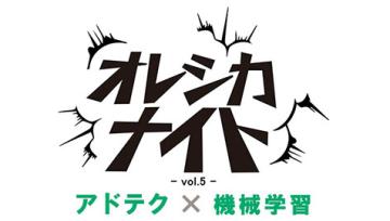 アドテク × 機械学習 -オレシカナイト Vol.5