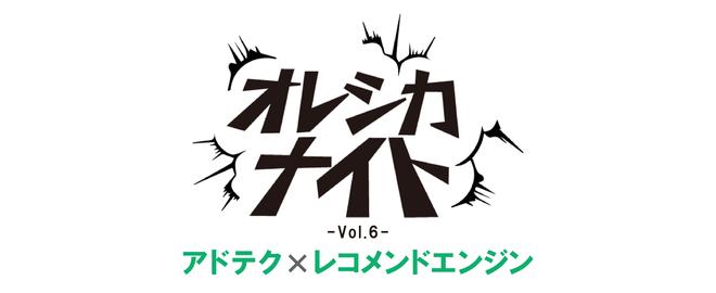 アドテク×レコメンドエンジン -オレシカナイトVol.6-