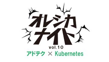 アドテク×Kubernetes-オレシカナイトVol.10-