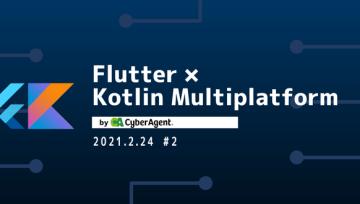 Flutter × Kotlin Multiplatform by CyberAgent #2